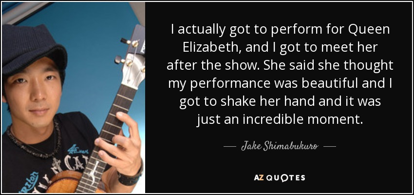 I actually got to perform for Queen Elizabeth, and I got to meet her after the show. She said she thought my performance was beautiful and I got to shake her hand and it was just an incredible moment. - Jake Shimabukuro