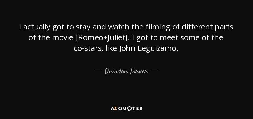 I actually got to stay and watch the filming of different parts of the movie [Romeo+Juliet]. I got to meet some of the co-stars, like John Leguizamo. - Quindon Tarver