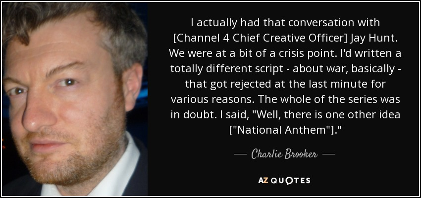 I actually had that conversation with [Channel 4 Chief Creative Officer] Jay Hunt. We were at a bit of a crisis point. I'd written a totally different script - about war, basically - that got rejected at the last minute for various reasons. The whole of the series was in doubt. I said,