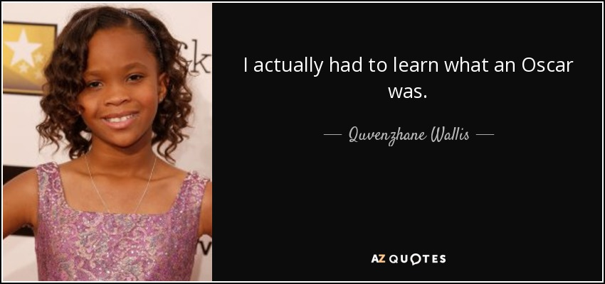 I actually had to learn what an Oscar was. - Quvenzhane Wallis