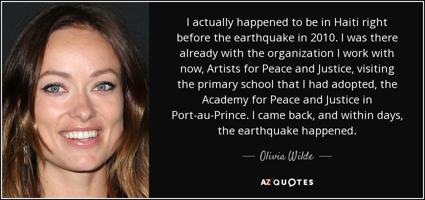 I actually happened to be in Haiti right before the earthquake in 2010. I was there already with the organization I work with now, Artists for Peace and Justice, visiting the primary school that I had adopted, the Academy for Peace and Justice in Port-au-Prince. I came back, and within days, the earthquake happened. - Olivia Wilde