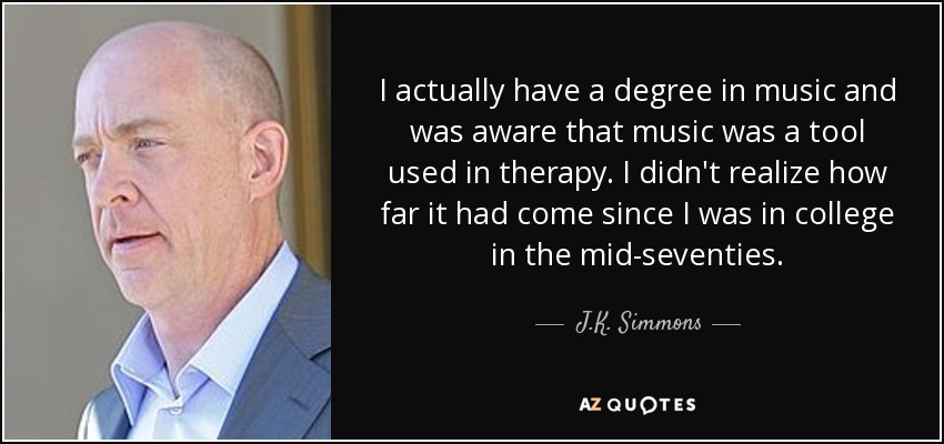 I actually have a degree in music and was aware that music was a tool used in therapy. I didn't realize how far it had come since I was in college in the mid-seventies. - J.K. Simmons