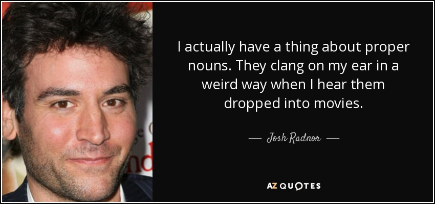 I actually have a thing about proper nouns. They clang on my ear in a weird way when I hear them dropped into movies. - Josh Radnor
