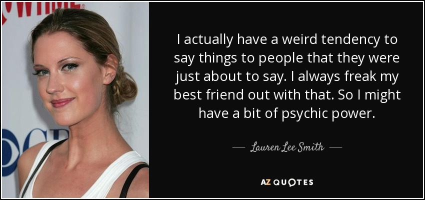 I actually have a weird tendency to say things to people that they were just about to say. I always freak my best friend out with that. So I might have a bit of psychic power. - Lauren Lee Smith