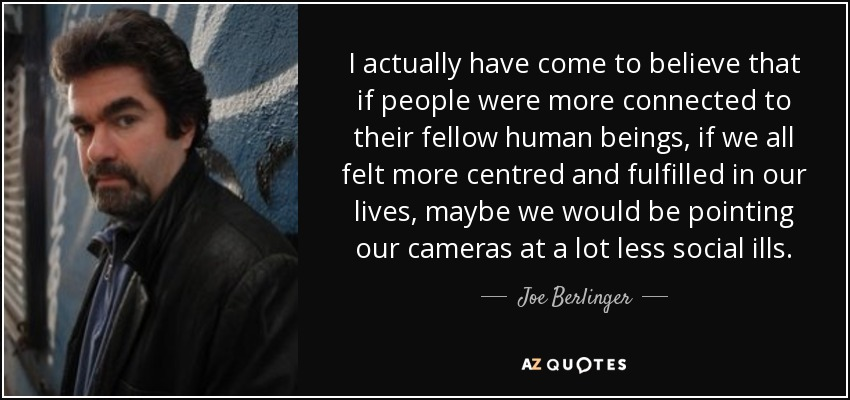 I actually have come to believe that if people were more connected to their fellow human beings, if we all felt more centred and fulfilled in our lives, maybe we would be pointing our cameras at a lot less social ills. - Joe Berlinger