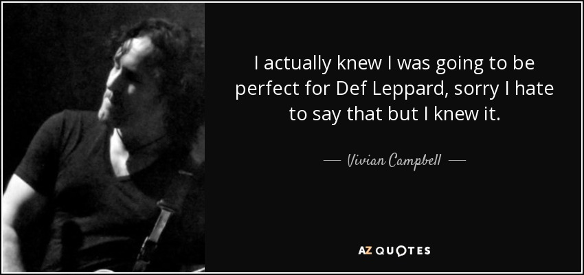I actually knew I was going to be perfect for Def Leppard, sorry I hate to say that but I knew it. - Vivian Campbell
