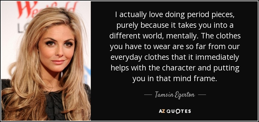 I actually love doing period pieces, purely because it takes you into a different world, mentally. The clothes you have to wear are so far from our everyday clothes that it immediately helps with the character and putting you in that mind frame. - Tamsin Egerton