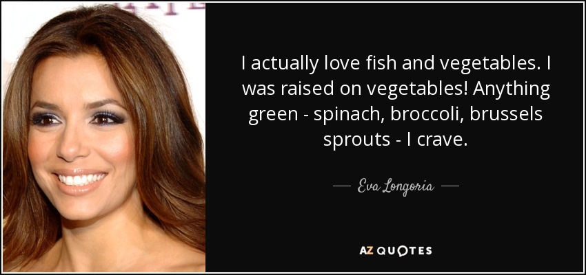 I actually love fish and vegetables. I was raised on vegetables! Anything green - spinach, broccoli, brussels sprouts - I crave. - Eva Longoria