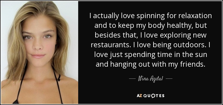 I actually love spinning for relaxation and to keep my body healthy, but besides that, I love exploring new restaurants. I love being outdoors. I love just spending time in the sun and hanging out with my friends. - Nina Agdal