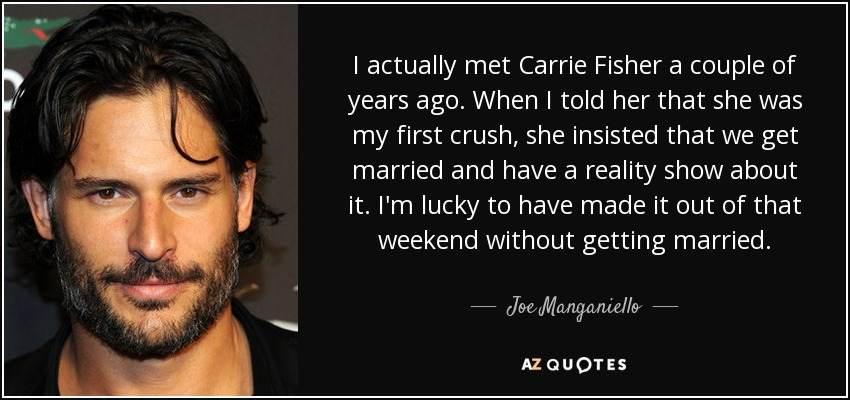I actually met Carrie Fisher a couple of years ago. When I told her that she was my first crush, she insisted that we get married and have a reality show about it. I'm lucky to have made it out of that weekend without getting married. - Joe Manganiello
