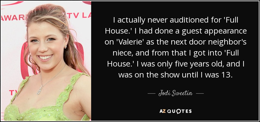 I actually never auditioned for 'Full House.' I had done a guest appearance on 'Valerie' as the next door neighbor's niece, and from that I got into 'Full House.' I was only five years old, and I was on the show until I was 13. - Jodi Sweetin