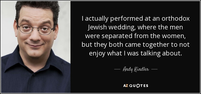 I actually performed at an orthodox Jewish wedding, where the men were separated from the women, but they both came together to not enjoy what I was talking about. - Andy Kindler