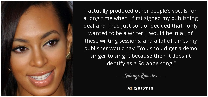I actually produced other people's vocals for a long time when I first signed my publishing deal and I had just sort of decided that I only wanted to be a writer. I would be in all of these writing sessions, and a lot of times my publisher would say,