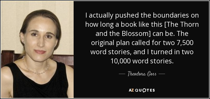 I actually pushed the boundaries on how long a book like this [The Thorn and the Blossom] can be. The original plan called for two 7,500 word stories, and I turned in two 10,000 word stories. - Theodora Goss