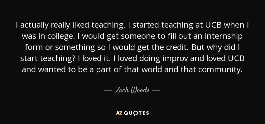 I actually really liked teaching. I started teaching at UCB when I was in college. I would get someone to fill out an internship form or something so I would get the credit. But why did I start teaching? I loved it. I loved doing improv and loved UCB and wanted to be a part of that world and that community. - Zach Woods