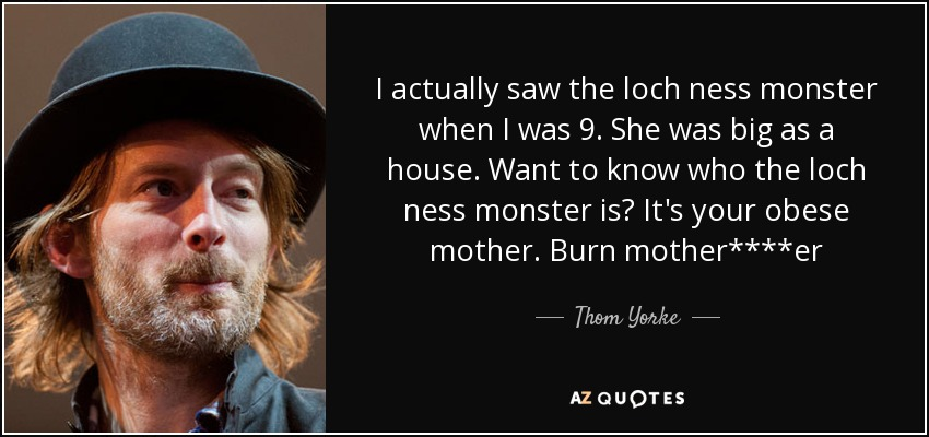 I actually saw the loch ness monster when I was 9. She was big as a house. Want to know who the loch ness monster is? It's your obese mother. Burn mother****er - Thom Yorke