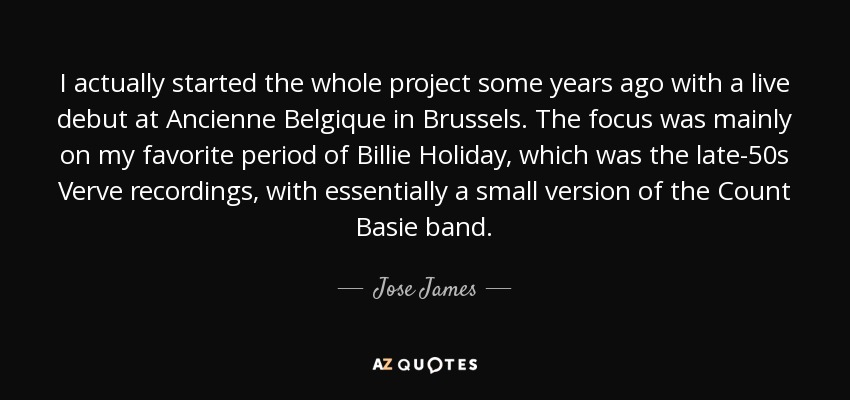 I actually started the whole project some years ago with a live debut at Ancienne Belgique in Brussels. The focus was mainly on my favorite period of Billie Holiday, which was the late-50s Verve recordings, with essentially a small version of the Count Basie band. - Jose James
