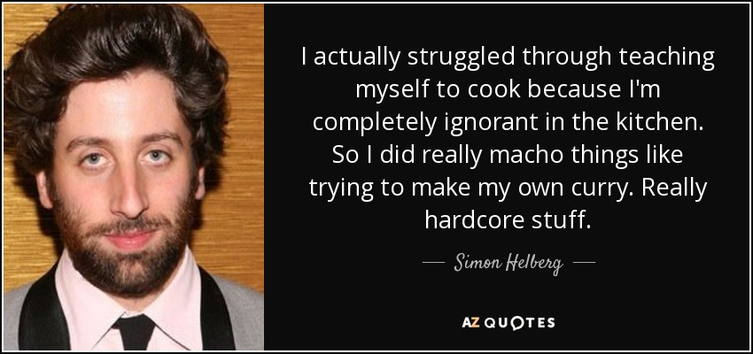 I actually struggled through teaching myself to cook because I'm completely ignorant in the kitchen. So I did really macho things like trying to make my own curry. Really hardcore stuff. - Simon Helberg