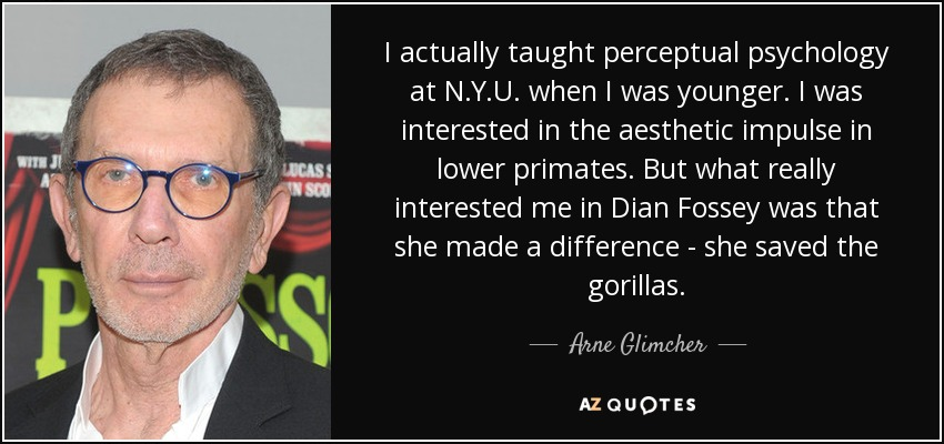 I actually taught perceptual psychology at N.Y.U. when I was younger. I was interested in the aesthetic impulse in lower primates. But what really interested me in Dian Fossey was that she made a difference - she saved the gorillas. - Arne Glimcher