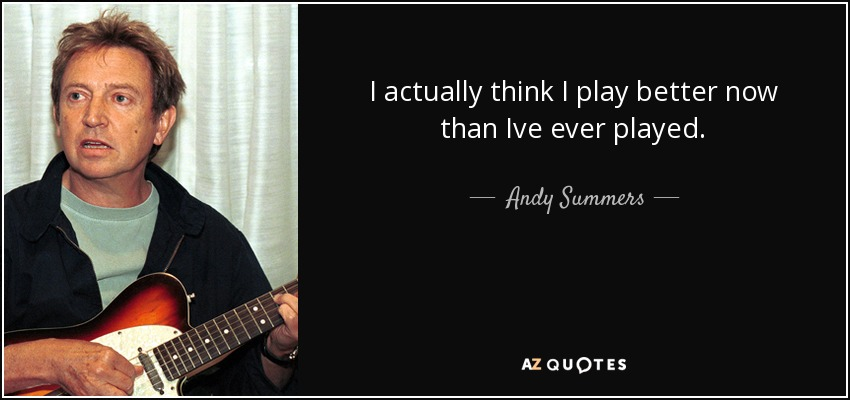 I actually think I play better now than Ive ever played. - Andy Summers
