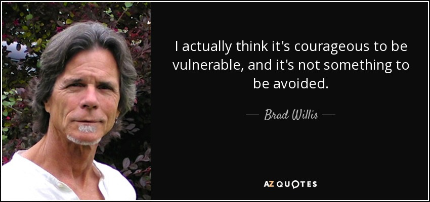 I actually think it's courageous to be vulnerable, and it's not something to be avoided. - Brad Willis