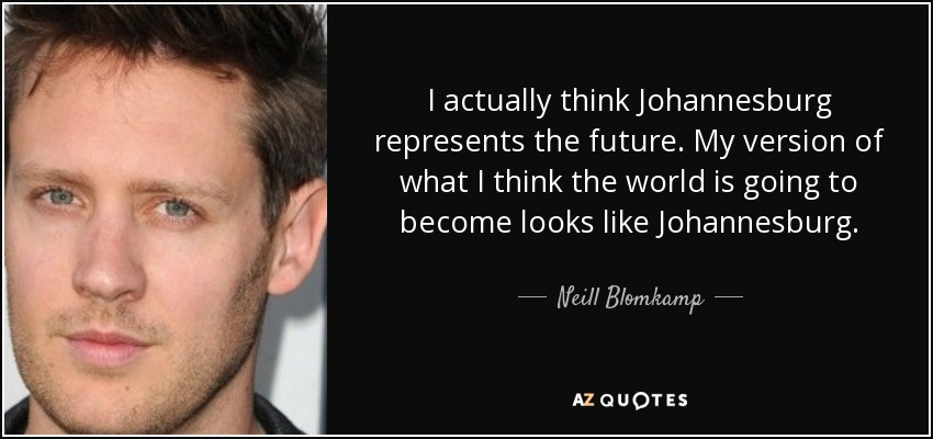 I actually think Johannesburg represents the future. My version of what I think the world is going to become looks like Johannesburg. - Neill Blomkamp