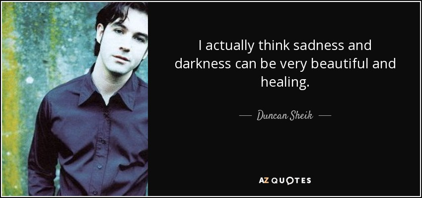 I actually think sadness and darkness can be very beautiful and healing. - Duncan Sheik
