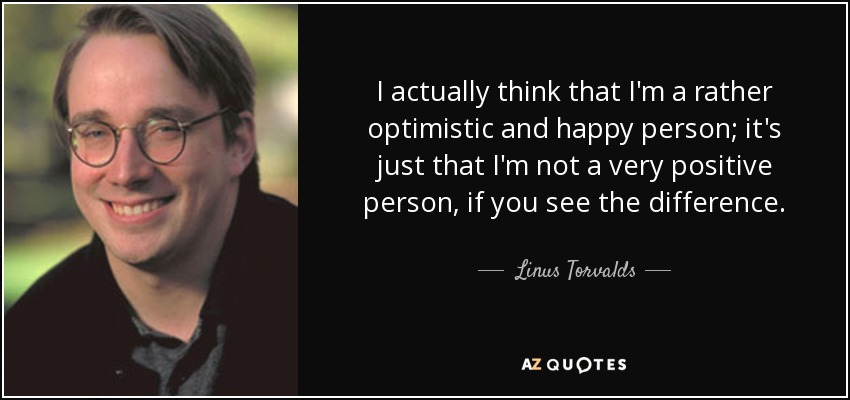I actually think that I'm a rather optimistic and happy person; it's just that I'm not a very positive person, if you see the difference. - Linus Torvalds