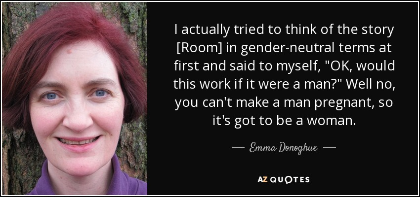 I actually tried to think of the story [Room] in gender-neutral terms at first and said to myself,