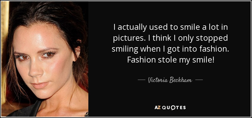 I actually used to smile a lot in pictures. I think I only stopped smiling when I got into fashion. Fashion stole my smile! - Victoria Beckham