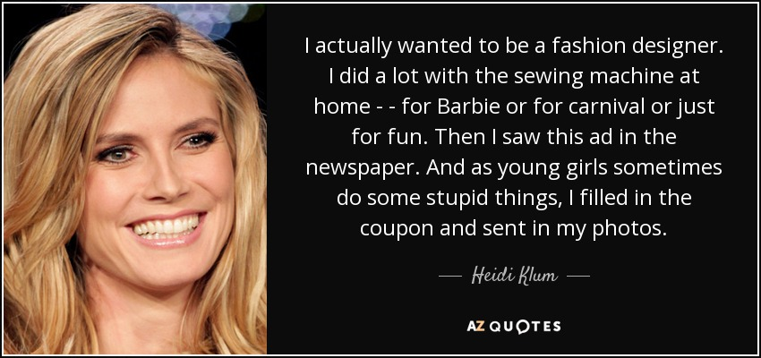 I actually wanted to be a fashion designer. I did a lot with the sewing machine at home - - for Barbie or for carnival or just for fun. Then I saw this ad in the newspaper. And as young girls sometimes do some stupid things, I filled in the coupon and sent in my photos. - Heidi Klum