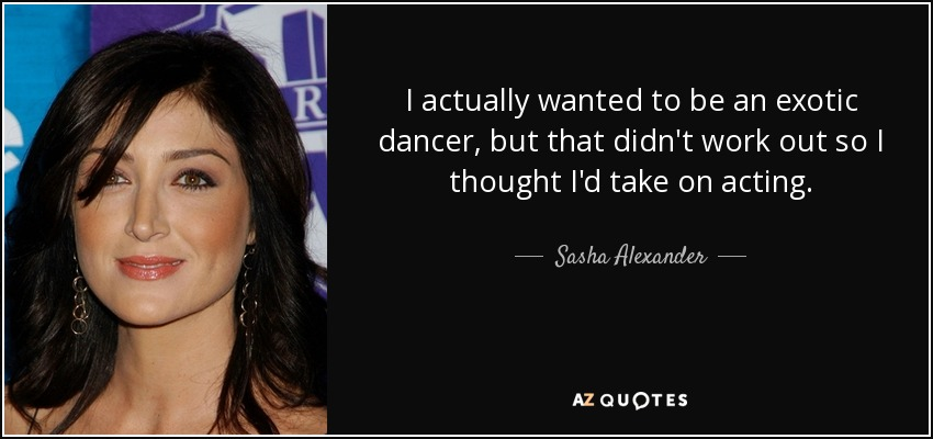 I actually wanted to be an exotic dancer, but that didn't work out so I thought I'd take on acting. - Sasha Alexander