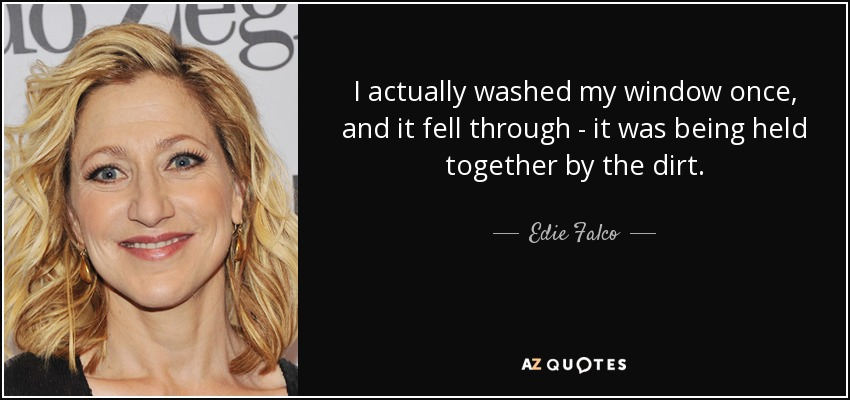 I actually washed my window once, and it fell through - it was being held together by the dirt. - Edie Falco