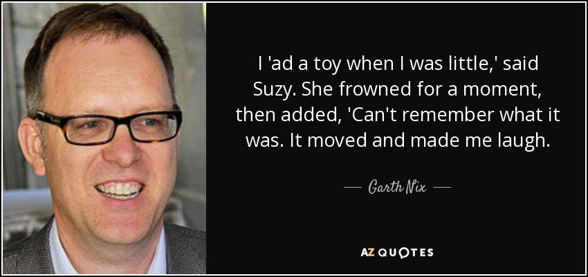 I 'ad a toy when I was little,' said Suzy. She frowned for a moment, then added, 'Can't remember what it was. It moved and made me laugh... - Garth Nix