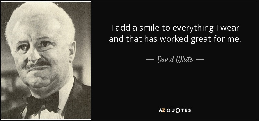 I add a smile to everything I wear and that has worked great for me. - David White