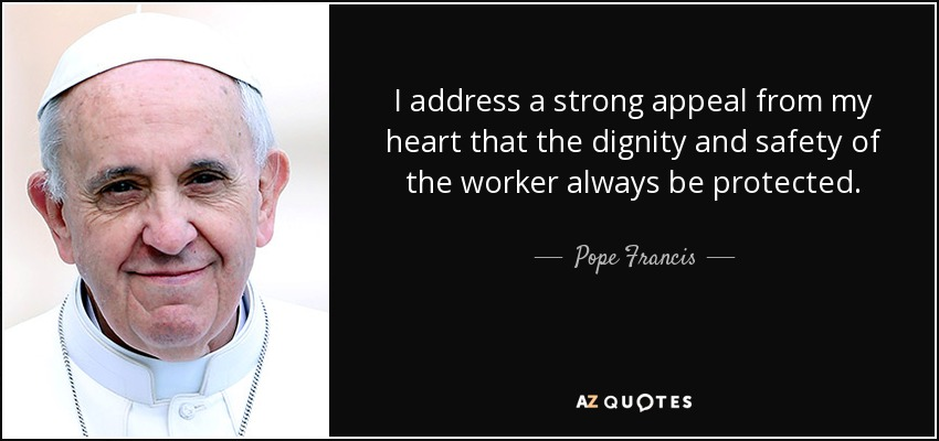 I address a strong appeal from my heart that the dignity and safety of the worker always be protected. - Pope Francis