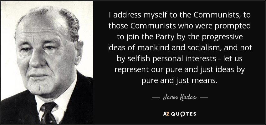I address myself to the Communists, to those Communists who were prompted to join the Party by the progressive ideas of mankind and socialism, and not by selfish personal interests - let us represent our pure and just ideas by pure and just means. - Janos Kadar