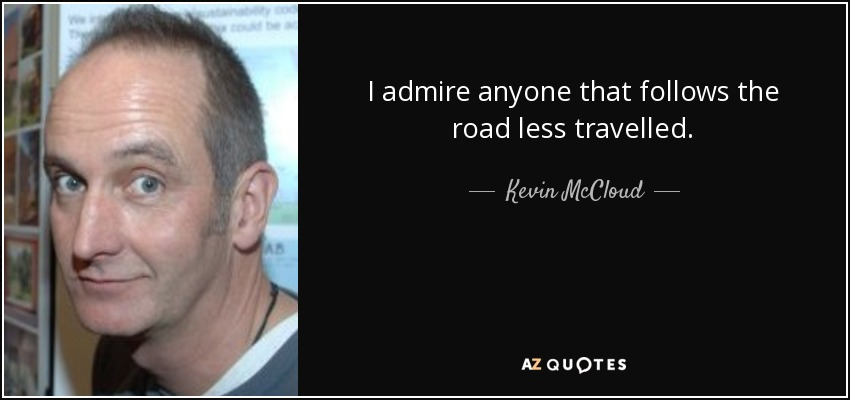 I admire anyone that follows the road less travelled. - Kevin McCloud