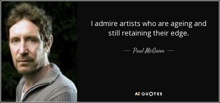 I admire artists who are ageing and still retaining their edge. - Paul McGann