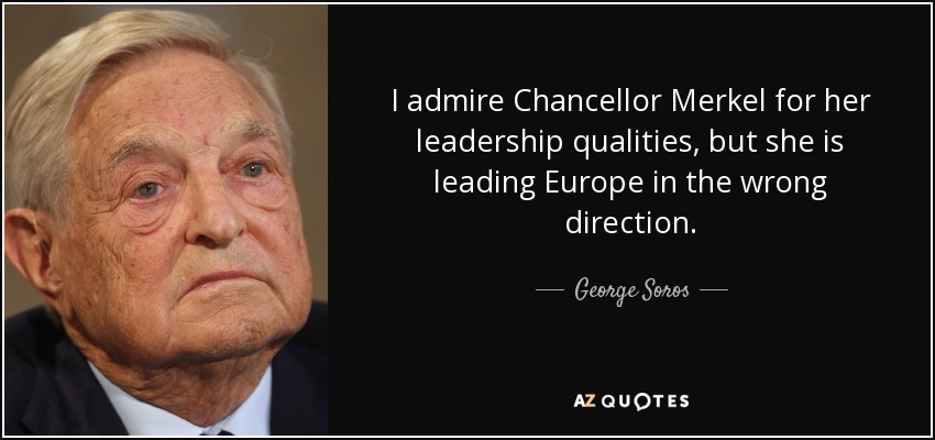 I admire Chancellor Merkel for her leadership qualities, but she is leading Europe in the wrong direction. - George Soros
