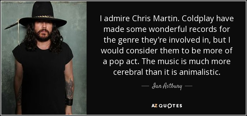 I admire Chris Martin. Coldplay have made some wonderful records for the genre they're involved in, but I would consider them to be more of a pop act. The music is much more cerebral than it is animalistic. - Ian Astbury