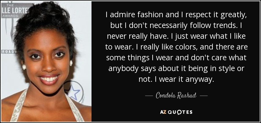 I admire fashion and I respect it greatly, but I don't necessarily follow trends. I never really have. I just wear what I like to wear. I really like colors, and there are some things I wear and don't care what anybody says about it being in style or not. I wear it anyway. - Condola Rashad