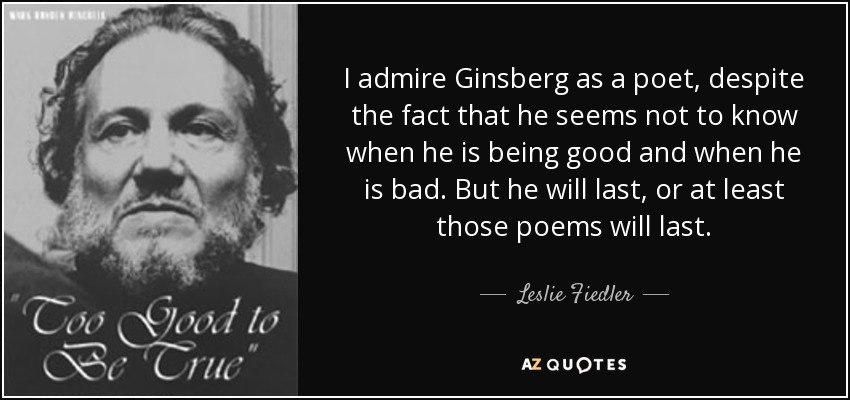 I admire Ginsberg as a poet, despite the fact that he seems not to know when he is being good and when he is bad. But he will last, or at least those poems will last. - Leslie Fiedler
