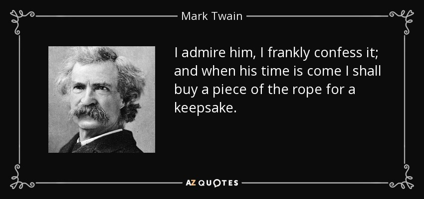 I admire him, I frankly confess it; and when his time is come I shall buy a piece of the rope for a keepsake. - Mark Twain