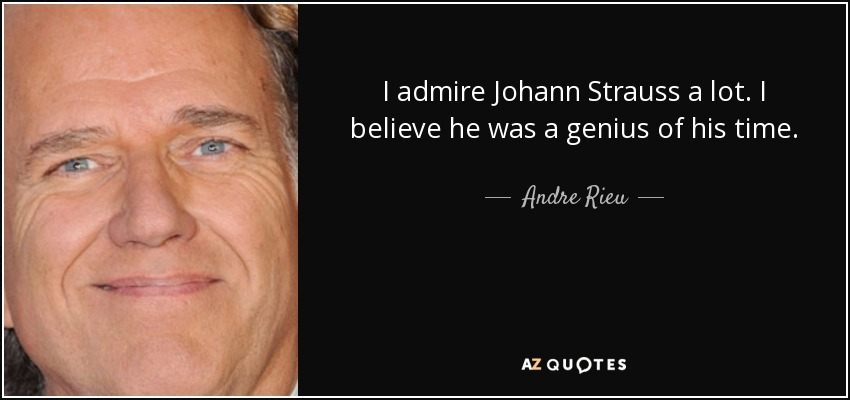 I admire Johann Strauss a lot. I believe he was a genius of his time. - Andre Rieu
