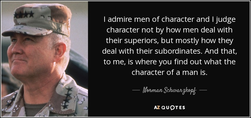 I admire men of character and I judge character not by how men deal with their superiors, but mostly how they deal with their subordinates. And that, to me, is where you find out what the character of a man is. - Norman Schwarzkopf
