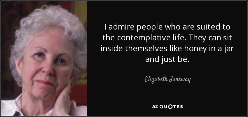 I admire people who are suited to the contemplative life. They can sit inside themselves like honey in a jar and just be. - Elizabeth Janeway