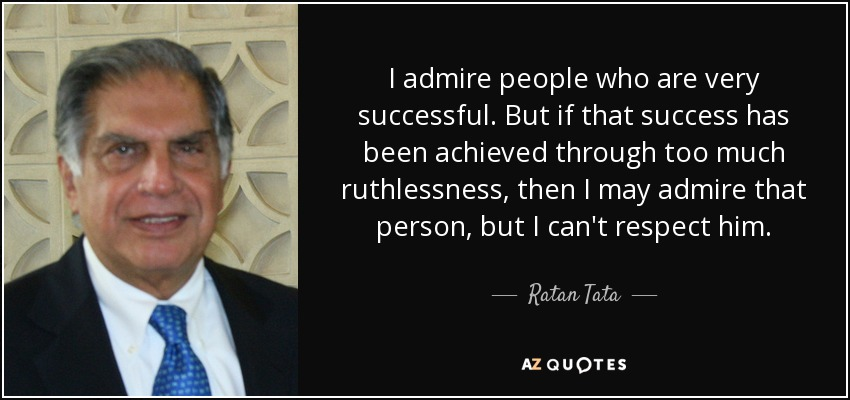 I admire people who are very successful. But if that success has been achieved through too much ruthlessness, then I may admire that person, but I can't respect him. - Ratan Tata