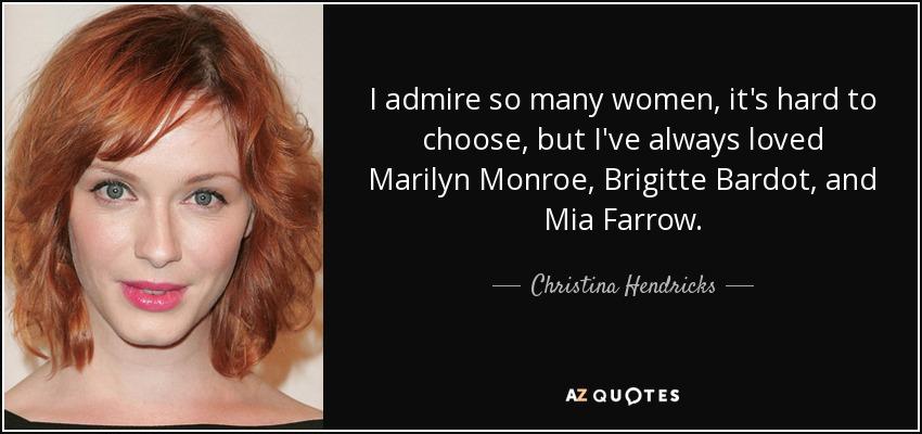 I admire so many women, it's hard to choose, but I've always loved Marilyn Monroe, Brigitte Bardot, and Mia Farrow. - Christina Hendricks
