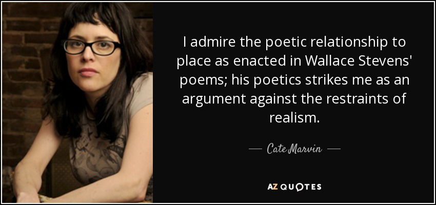 I admire the poetic relationship to place as enacted in Wallace Stevens' poems; his poetics strikes me as an argument against the restraints of realism. - Cate Marvin
